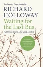 Waiting for the Last Bus - Reflections on Life and Death ebook by Richard Holloway