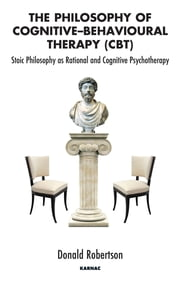 The Philosophy of Cognitive-Behavioural Therapy (CBT) - Stoic Philosophy as Rational and Cognitive Psychotherapy ebook by Donald Robertson