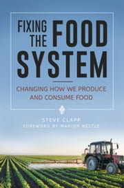 Fixing the Food System: Changing How We Produce and Consume Food - Changing How We Produce and Consume Food ebook by Steve Clapp