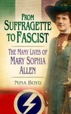 From Suffragette to Fascist - The Many Lives of Mary Sophia Allen ebook by Nina Boyd
