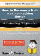 How to Become a Nail-making-machine Setter - How to Become a Nail-making-machine Setter ebook by Alexis Victor