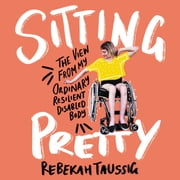 Sitting Pretty - The View from My Ordinary, Resilient, Disabled Body audiobook by Rebekah Taussig