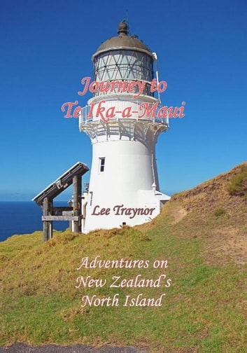 Journey to Te Ika-a-Maui - Adventures on New Zealand's North Island ebook by Lee Traynor