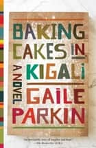 Baking Cakes in Kigali - A Novel ebook by Gaile Parkin