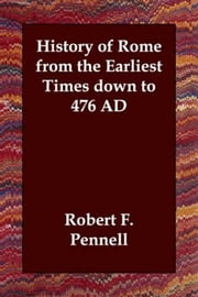 History Of Rome From The Earliest Times Down To 476 Ad ebook by Robert Franklin Pennell