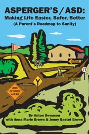 Asperger's/Asd: Making Life Easier, Safer, Better - (A Parent's Roadmap to Sanity) ebook by Anton M Swenson,Anna Marie Brown,Jenny Bastet Brown