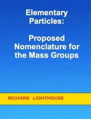 Elementary Particles: Proposed Nomenclature for the Mass Groups ebook by Richard Lighthouse