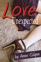 Love Unexpected ebook by Anne Glynn