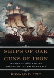 Ships of Oak, Guns of Iron - The War of 1812 and the Forging of the American Navy ebook by Ronald Utt