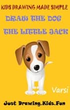 Kids Drawing Made Simple: Draw the Dog The Little Jack ebook by Varsi