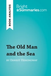 The Old Man and the Sea by Ernest Hemingway (Book Analysis) - Detailed Summary, Analysis and Reading Guide ebook by Bright Summaries