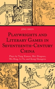 Playwrights and Literary Games in Seventeenth-Century China - Plays by Tang Xianzu, Mei Dingzuo, Wu Bing, Li Yu, and Kong Shangren ebook by Jing Shen