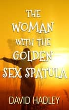 The Woman with the Golden Sex Spatula ebook by David Hadley
