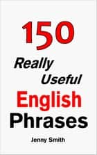 150 Really Useful English Phrases: Book 1. - 150 Really Useful English Phrases ebook by Jenny Smith