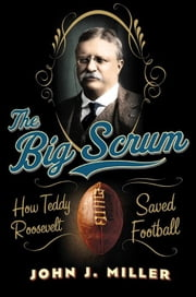 The Big Scrum - How Teddy Roosevelt Saved Football ebook by John J. Miller