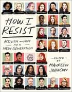How I Resist - Activism and Hope for a New Generation ebook by Maureen Johnson