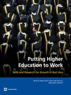 Putting Higher Education to Work: Skills and Research for Growth in East Asia ebook by Emanuela di Gropello,Prateek Tandon,Shahid Yusuf