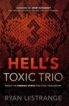 Hell's Toxic Trio - Defeat the Demonic Spirits that Stall Your Destiny ebook by Ryan LeStrange