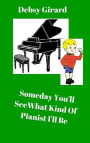 Someday You'll See What Kind Of Pianist I'll Be ebook by Debsy Girard