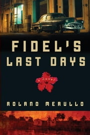 Fidel's Last Days - A Novel ebook by Roland Merullo