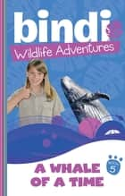 Bindi Wildlife Adventures 5: A Whale Of A Time ebook by Bindi Irwin, Chris Kunz