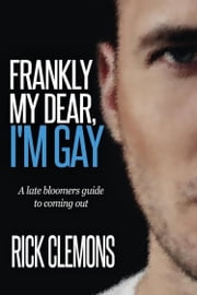 Frankly My Dear I'm Gay - The Late Bloomers Guide to Coming Out ebook by Rick Clemons
