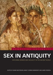 Sex in Antiquity - Exploring Gender and Sexuality in the Ancient World ebook by Mark Masterson,Nancy Sorkin Rabinowitz,James Robson