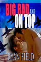 Big, Bad, and on Top ebook by Ryan Field