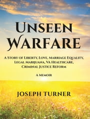 Unseen Warfare: A Story of Liberty, Love, Marriage Equality, Legal Marijuana, VA Healthcare, Criminal Justice Reform ebook by Joseph Turner