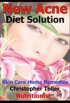 New Ways to Cure Acne: Skin Care Acne Home Remedies and Treatment With A New Acne Diet ebook by Christopher Teller