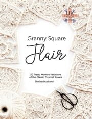 Granny Square Flair UK Terms Edition - 50 Fresh, Modern Variations of the Classic Crochet Square ebook by Shelley Husband