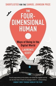 The Four-Dimensional Human - Ways of Being in the Digital World ebook by Laurence Scott
