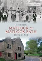 Matlock & Matlock Bath Through Time ebook by Alan Roberts