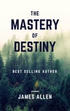 The Mastery of Destiny: Learn How to Develop Self-Control, Willpower, Concentration, and Motivation to Create a Life of Unending Happiness, Prosperity, and, Most Importantly, Self-Mastery ebook by James Allen