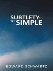 SUBTLETY TO THE SIMPLE ebook by EDWARD SCHWARTZ