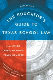 The Educator's Guide to Texas School Law - Ninth Edition ebook by Jim Walsh, Laurie  Maniotis, Frank Kemerer