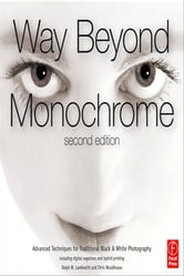 Way Beyond Monochrome 2e - Advanced Techniques for Traditional Black & White Photography including digital negatives and hybrid printing ebook by Ralph Lambrecht,Chris Woodhouse