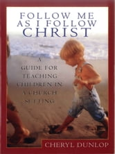 Follow Me As I Follow Christ - A Guide for Teaching Children in a Church Setting ebook by Cheryl Dunlop