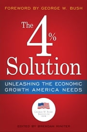 The 4% Solution - Unleashing the Economic Growth America Needs ebook by The Bush Institute,Brendan Miniter,George W. Bush,James K. Glassman