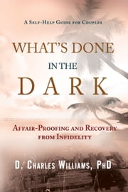 What's Done in the Dark - Affair-Proofing and Recovery from Infidelity - A Self-Help Guide for Couples ebook by D. Charles Williams, PhD