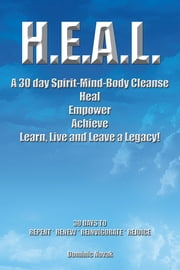 H.E.A.L. A 30 day Spirit-Mind-Body Cleanse - Heal Empower Achieve Learn, Live and Leave a Legacy! 30 DAYS TO REPENT * RENEW * REINVIGORATE * REJOICE ebook by Dominic Novak