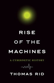 Rise of the Machines: A Cybernetic History ebook by Thomas Rid