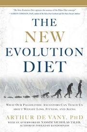 The New Evolution Diet: What Our Paleolithic Ancestors Can Teach Us about Weight Loss, Fitness, and Aging - What Our Paleolithic Ancestors Can Teach Us about Weight Loss, Fitness, and Aging ebook by Arthur De Vany, Nassim Nicholas Taleb