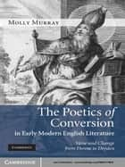 The Poetics of Conversion in Early Modern English Literature ebook by Molly Murray