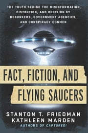 Fact, Fiction, and Flying Saucers - The Truth Behind the Misinformation, Distortion, and Derision by Debunkers, Government Agencies, and Conspiracy Conmen ebook by Stanton T. Friedman, Kathleen Marden