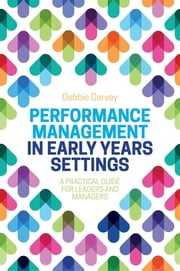Performance Management in Early Years Settings - A Practical Guide for Leaders and Managers ebook by Debbie Garvey