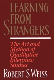 Learning From Strangers - The Art and Method of Qualitative Interview Studies ebook by Robert S. Weiss