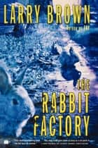 The Rabbit Factory - A Novel ebook by Larry Brown