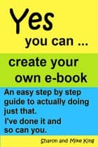 Yes You Can: Create Your Own E-book ebook by Sharon King,Michael King