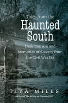 Tales from the Haunted South - Dark Tourism and Memories of Slavery from the Civil War Era ebook by Tiya Miles